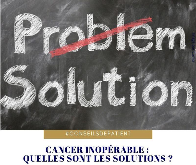 Comment faire avec un cancer inopérable ? Les solutions possibles, mes conseils